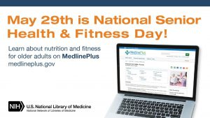 May 29th is National Senior Health and Fitness Day: Learn about nutrition and fitness for older adults on MedlinePlus medlineplus.gov