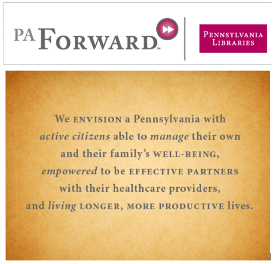 PA Forward - We envision a Pennsylvania with active citizens able to manage their own and their family's well-being, empowered to be effective partners with their healthcare providers, and living longer, more producive lives.