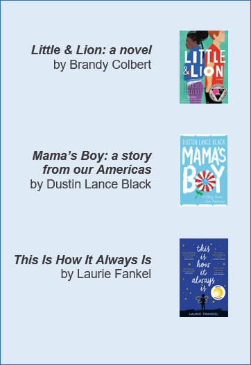 Little & Lion: a novel by Brandy Colbert, Mama's Boy: a story from our Americas by Dustin Lance Black, and This Is How It Always Is by Laurie Fankel