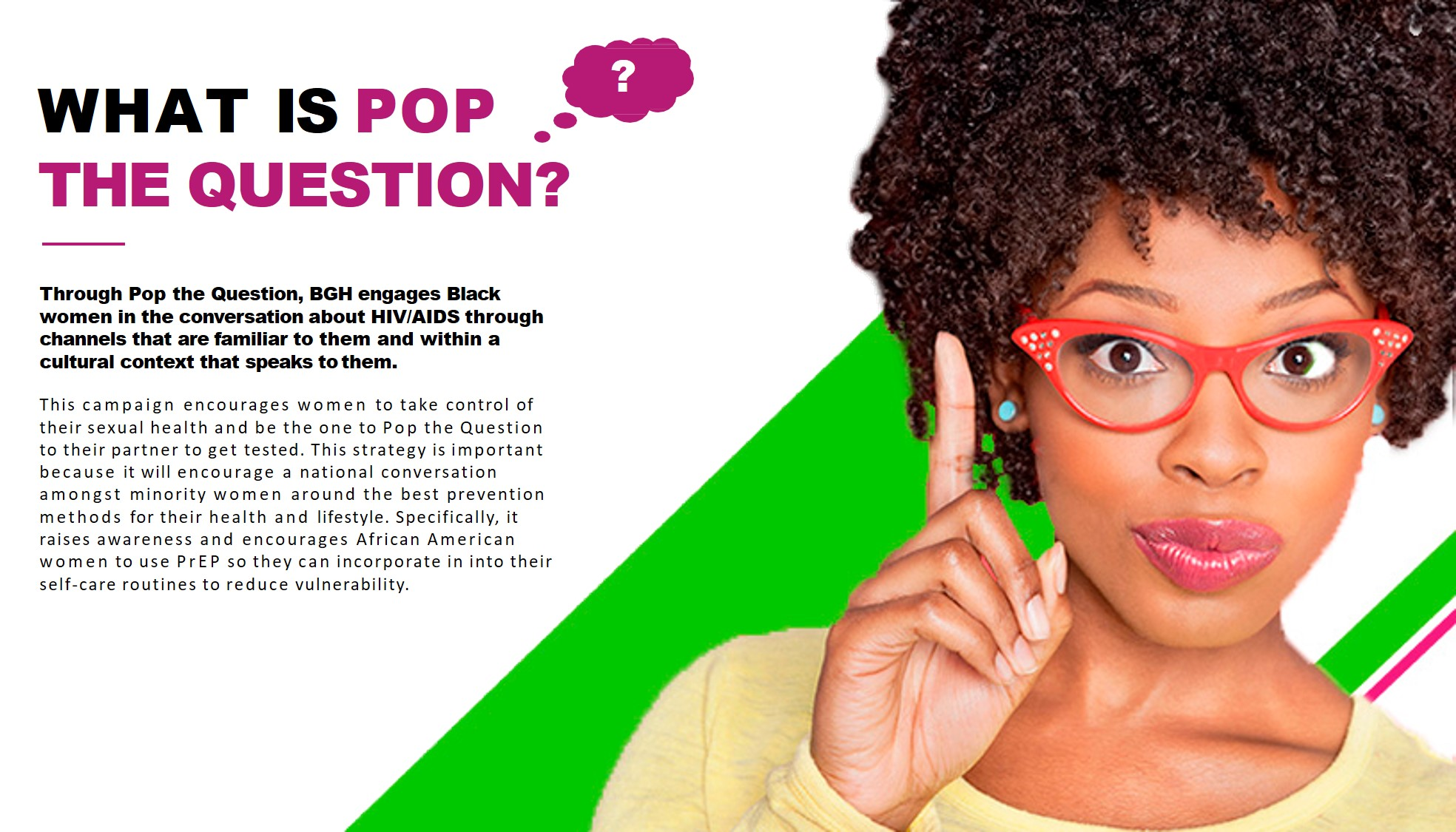 What is pop the question? Through Pop the Question, BGH engages Black women in the conversation about HIV/AIDS through channels that are familiar to them and within a cultural context that speaks to them. This campaign encourages women to take control of their sexual health and be the one to Pop the Question to their partner to get tested. This strategy is important because it will encourage a national conversation amongst minority women around the best prevention methods for their health and lifestyle. Specifically, it raises awareness and encourages African American women to use PrEP so they can incorporate in into their self-care routines to reduce vulnerability.