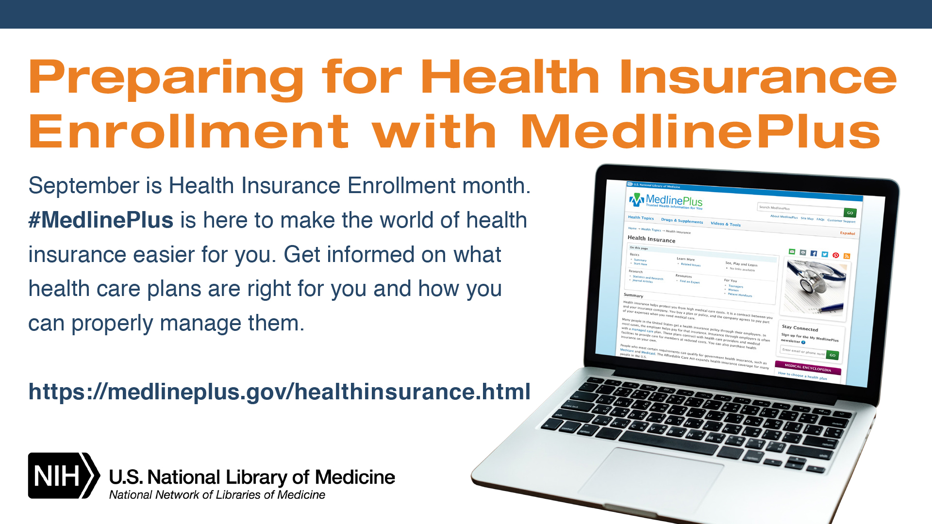 A white background with an image of a laptop displaying the MedlinePlus webpage. Text reads: Preparing for Health Insurance Enrollment with MedlinePlus. September is Health Insurance Enrollment Month. #MedlinePlus is here to make the world of health insurance easier for you. Get informed on what health care plans are right for you and how you can properly manage them. https://medlineplus.gov/healthinsurance.html