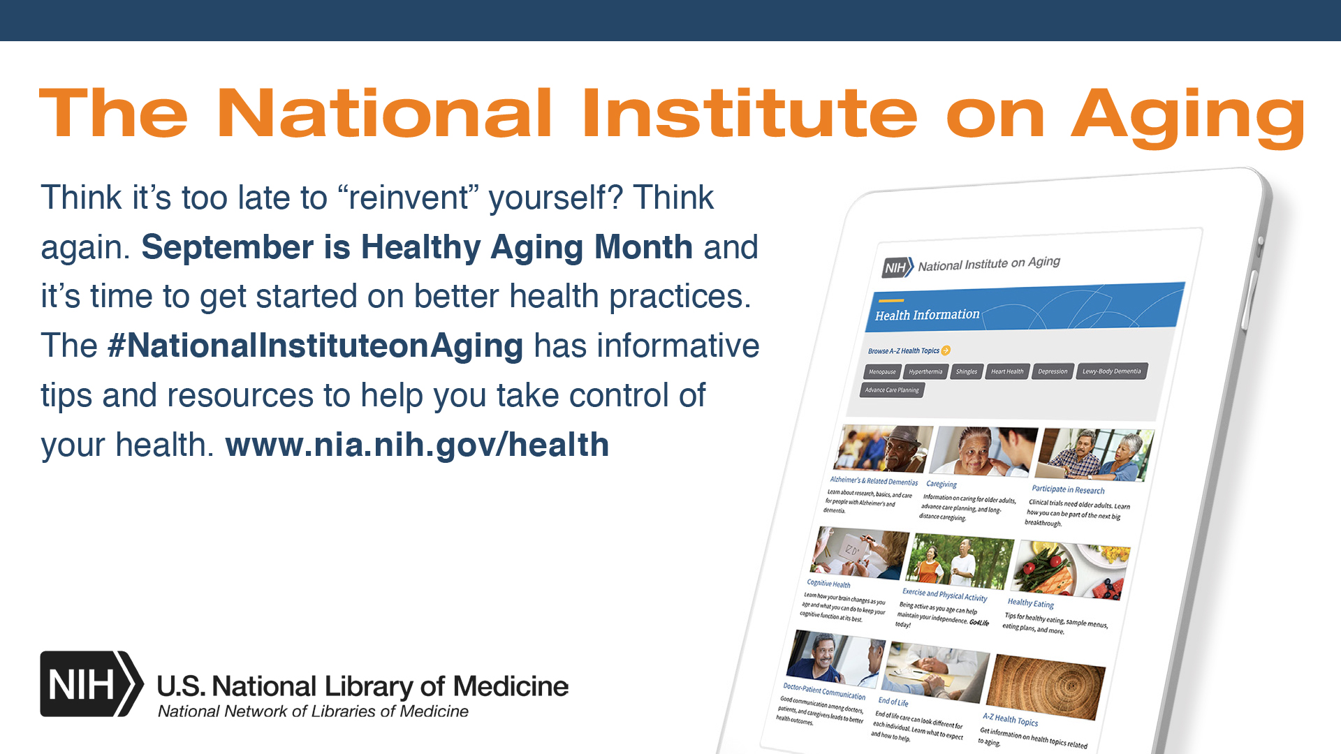 "The National Institute on Aging. Think it's too late to ""reinvent"" yourself? Think Again. September is Healthy Aging Month and it's time to get started in better health practices. The #NationalInstituteonAging has informative tips and resources to help you take control of your health. www.nia.nih.gov/health"