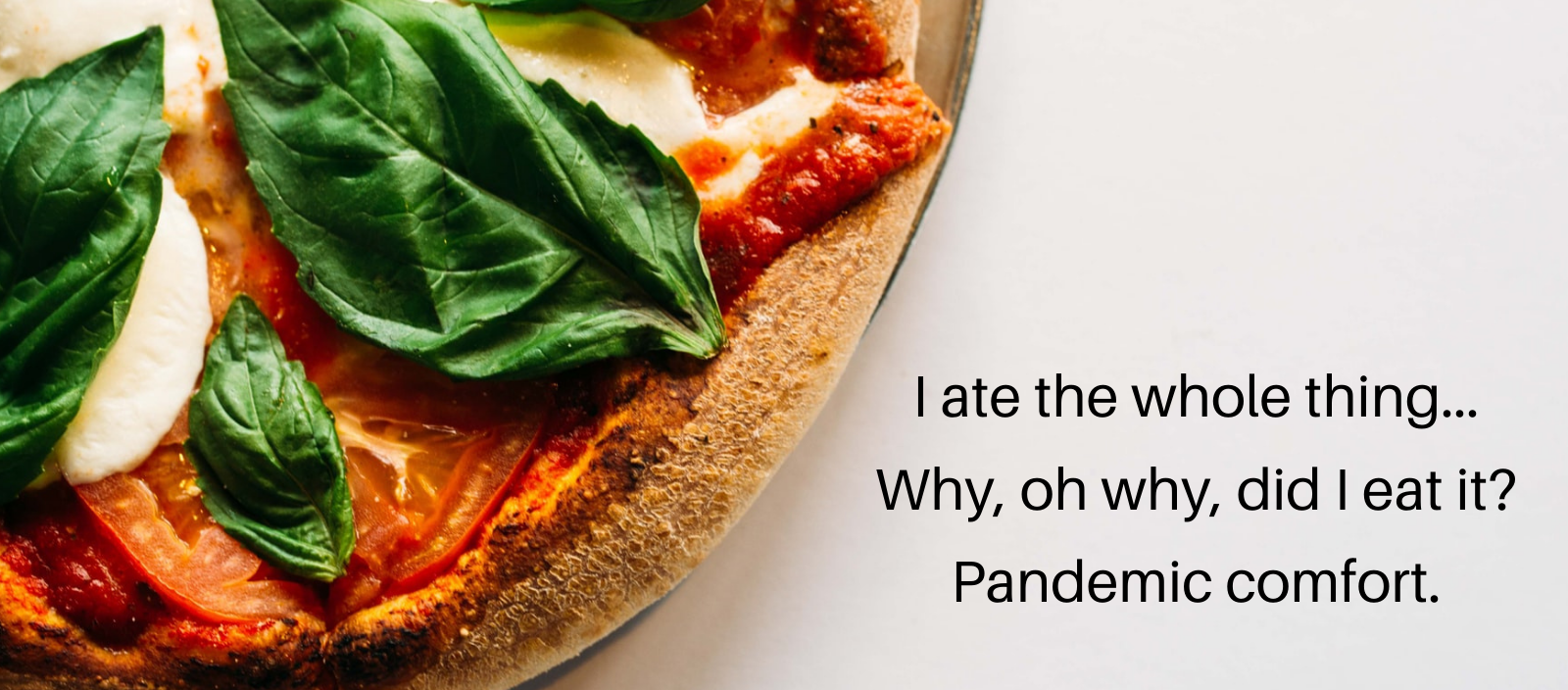 Margherita pizza with the haiku 'I ate the whole thing...Why, oh why, did I eat it? Pandemic comfort.'